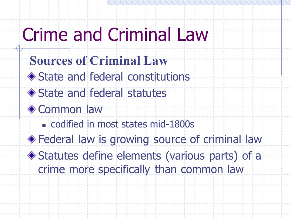 Crime and Criminal Law State and federal constitutions State and federal statutes Common law codified in most states mid-1800s Federal law is growing