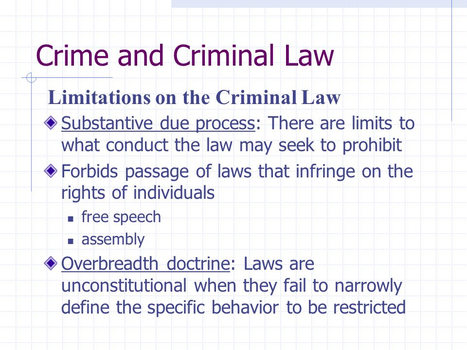 Crime and Criminal Law Void for vagueness: laws are unconstitutional if they fail to clearly define the prohibited act and the punishment in advance Fair notice: letting people know what is and is not permitted Must not restrict due process: laws must be enforced fairly and non-arbitrarily Must not restrict equal protection: laws cannot restrict the rights of members of suspect classifications Limitations on the Criminal Law (cont.)