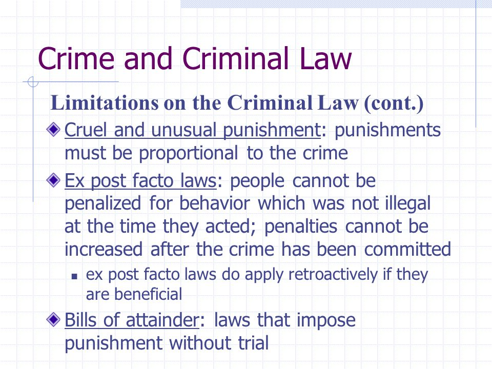 Crime and Criminal Law Cruel and unusual punishment: punishments must be proportional to the crime Ex post facto laws: people cannot be penalized for
