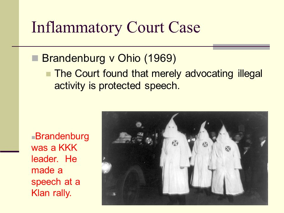 Inflammatory Court Case Brandenburg v Ohio (1969) The Court found that merely advocating illegal activity is protected speech.