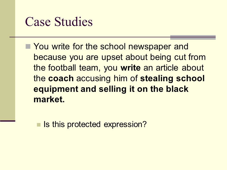 Case Studies You write for the school newspaper and because you are upset about being cut from the football team, you write an article about the coach accusing him of stealing school equipment and selling it on the black market.