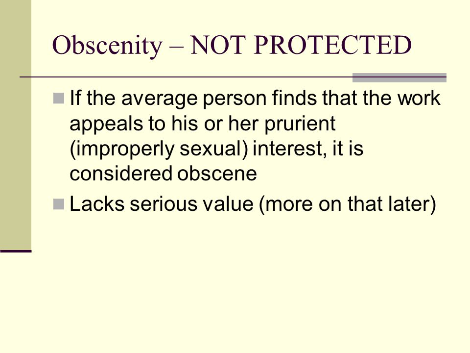 Obscenity – NOT PROTECTED If the average person finds that the work appeals to his or her prurient (improperly sexual) interest, it is considered obscene Lacks serious value (more on that later)