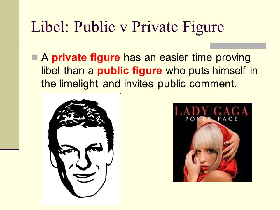 Libel: Public v Private Figure A private figure has an easier time proving libel than a public figure who puts himself in the limelight and invites public comment.