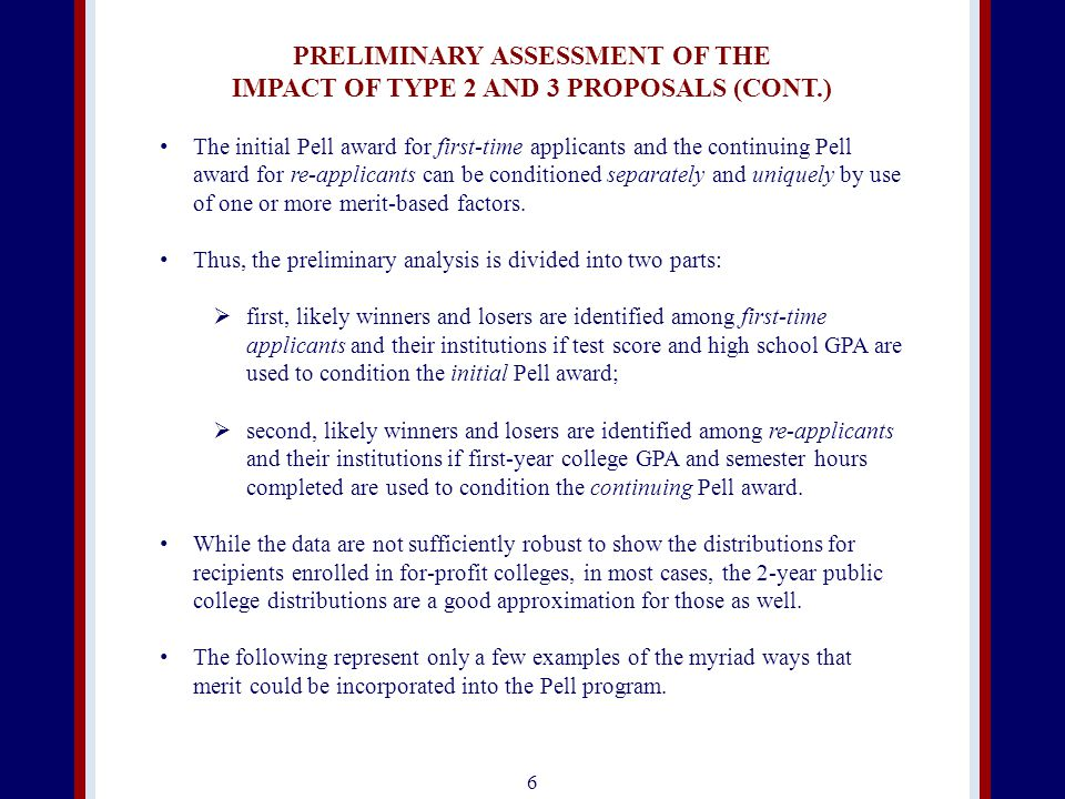 PRELIMINARY ASSESSMENT OF THE IMPACT OF TYPE 2 AND 3 PROPOSALS (CONT.) The initial Pell award for first-time applicants and the continuing Pell award for re-applicants can be conditioned separately and uniquely by use of one or more merit-based factors.
