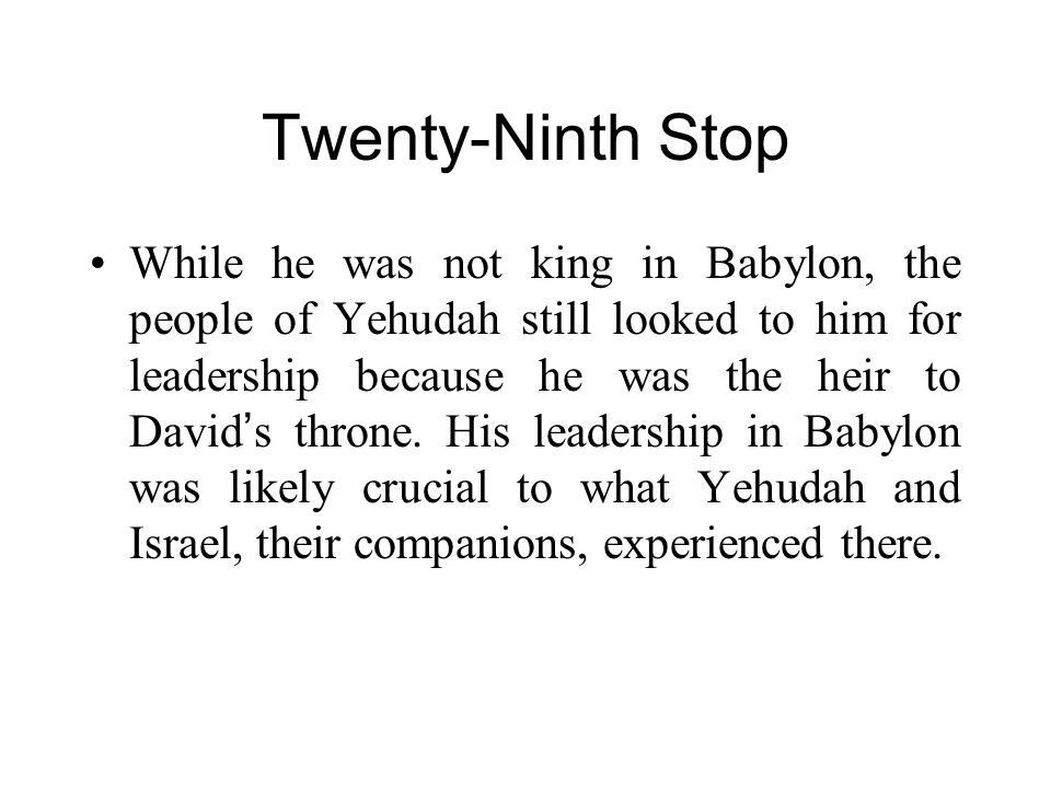 Twenty-Ninth Stop While he was not king in Babylon, the people of Yehudah still looked to him for leadership because he was the heir to David ' s thro