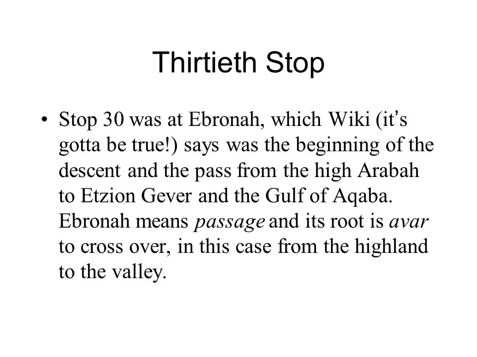 Thirtieth Stop Stop 30 was at Ebronah, which Wiki (it ' s gotta be true!) says was the beginning of the descent and the pass from the high Arabah to Etzion Gever and the Gulf of Aqaba.