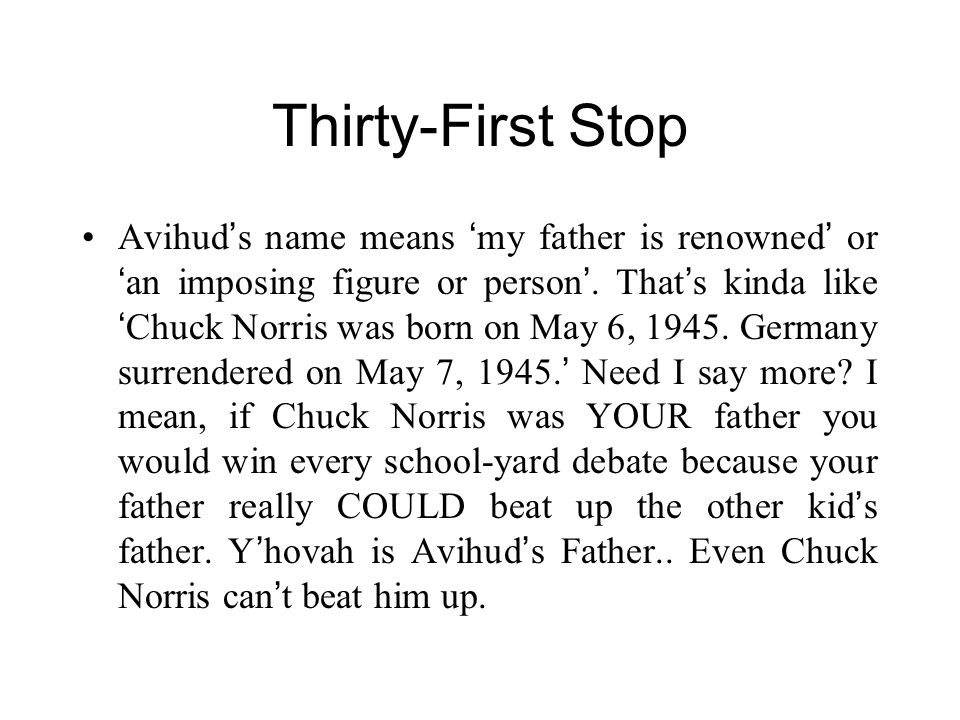 Thirty-First Stop Avihud ' s name means ' my father is renowned ' or ' an imposing figure or person '. That ' s kinda like ' Chuck Norris was born on