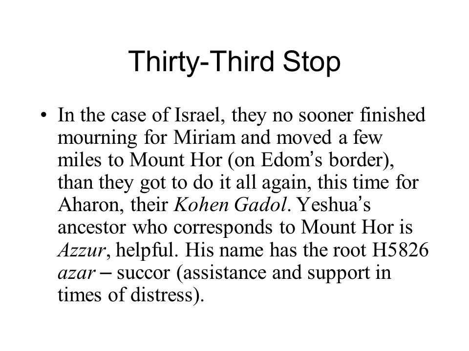 Thirty-Third Stop In the case of Israel, they no sooner finished mourning for Miriam and moved a few miles to Mount Hor (on Edom ' s border), than they got to do it all again, this time for Aharon, their Kohen Gadol.