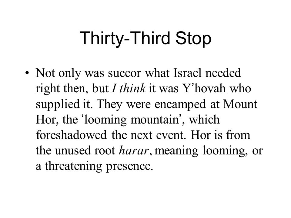 Thirty-Third Stop Not only was succor what Israel needed right then, but I think it was Y ' hovah who supplied it. They were encamped at Mount Hor, th