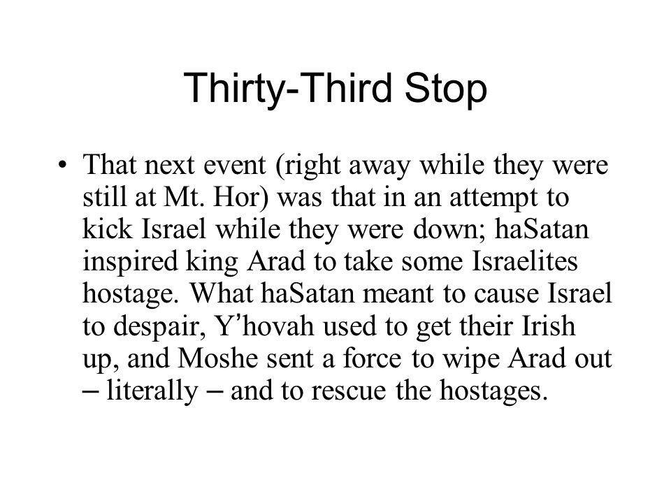 Thirty-Third Stop That next event (right away while they were still at Mt. Hor) was that in an attempt to kick Israel while they were down; haSatan in