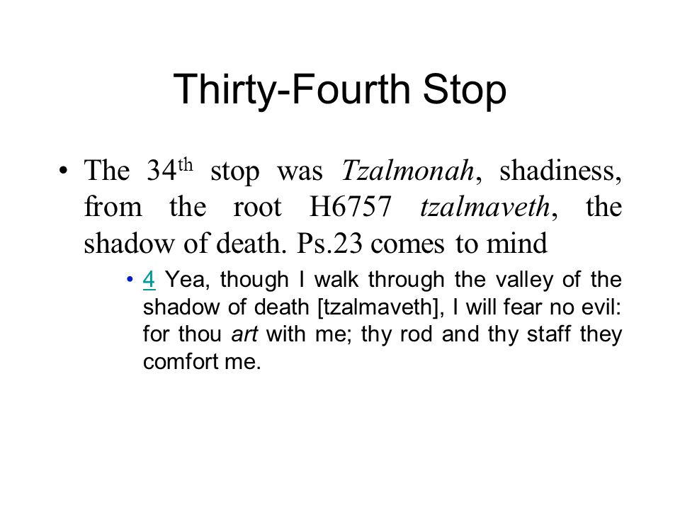 Thirty-Fourth Stop The 34 th stop was Tzalmonah, shadiness, from the root H6757 tzalmaveth, the shadow of death. Ps.23 comes to mind 4 Yea, though I w