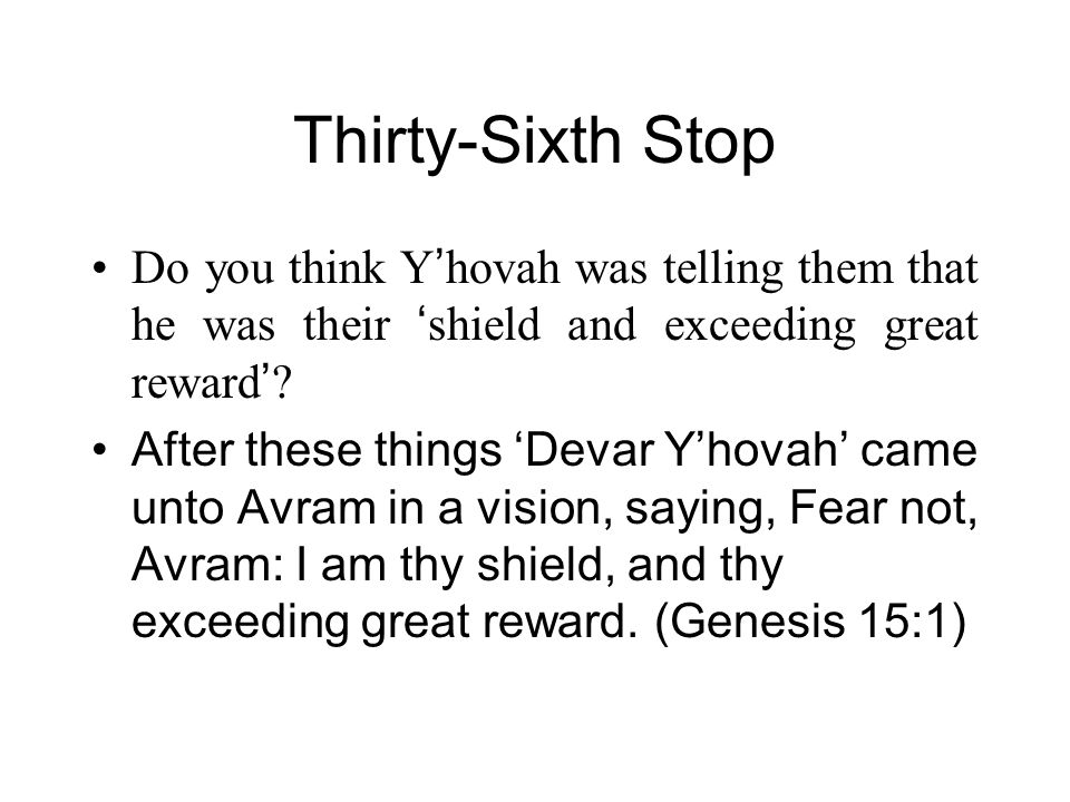 Thirty-Sixth Stop Do you think Y ' hovah was telling them that he was their ' shield and exceeding great reward ' .