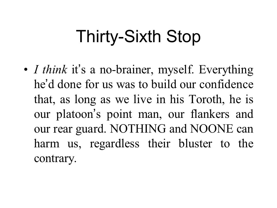 Thirty-Sixth Stop I think it ' s a no-brainer, myself. Everything he ' d done for us was to build our confidence that, as long as we live in his Torot