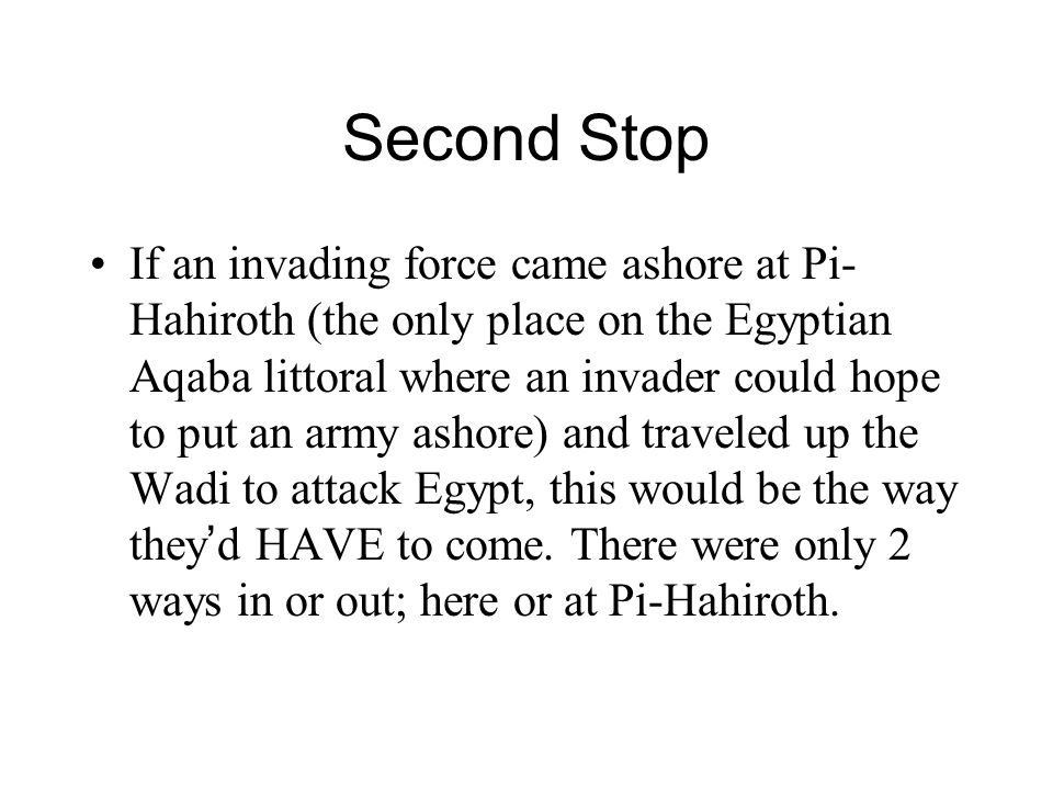 Second Stop If an invading force came ashore at Pi- Hahiroth (the only place on the Egyptian Aqaba littoral where an invader could hope to put an army ashore) and traveled up the Wadi to attack Egypt, this would be the way they ' d HAVE to come.