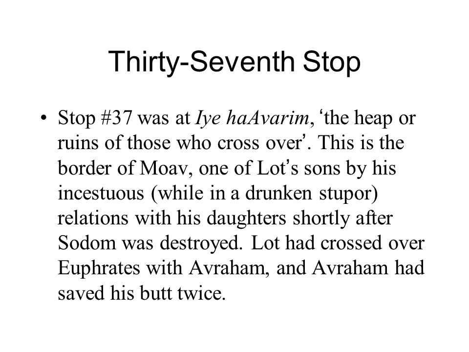 Thirty-Seventh Stop Stop #37 was at Iye haAvarim, ' the heap or ruins of those who cross over '. This is the border of Moav, one of Lot ' s sons by hi