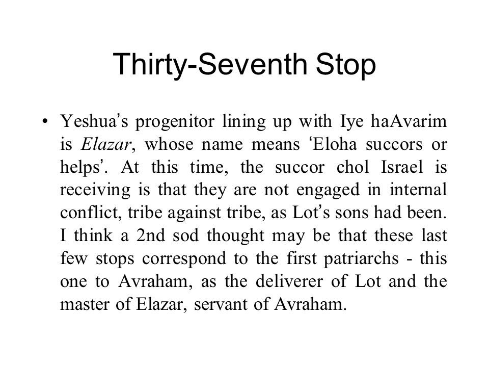 Thirty-Seventh Stop Yeshua ' s progenitor lining up with Iye haAvarim is Elazar, whose name means ' Eloha succors or helps '.
