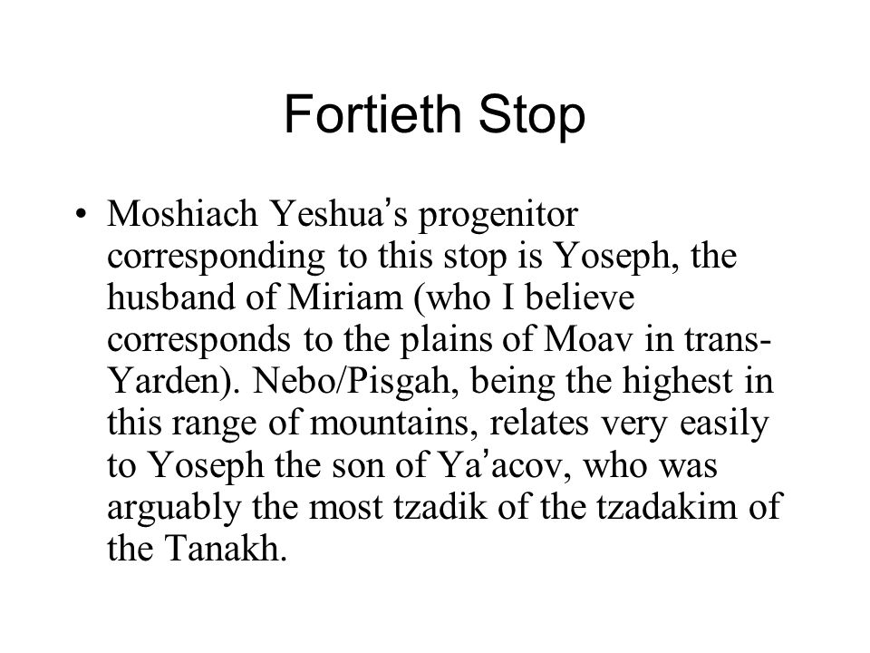 Fortieth Stop Moshiach Yeshua ' s progenitor corresponding to this stop is Yoseph, the husband of Miriam (who I believe corresponds to the plains of Moav in trans- Yarden).