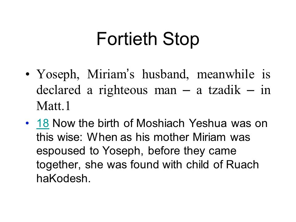 Fortieth Stop Yoseph, Miriam ' s husband, meanwhile is declared a righteous man – a tzadik – in Matt.1 18 Now the birth of Moshiach Yeshua was on this wise: When as his mother Miriam was espoused to Yoseph, before they came together, she was found with child of Ruach haKodesh.18