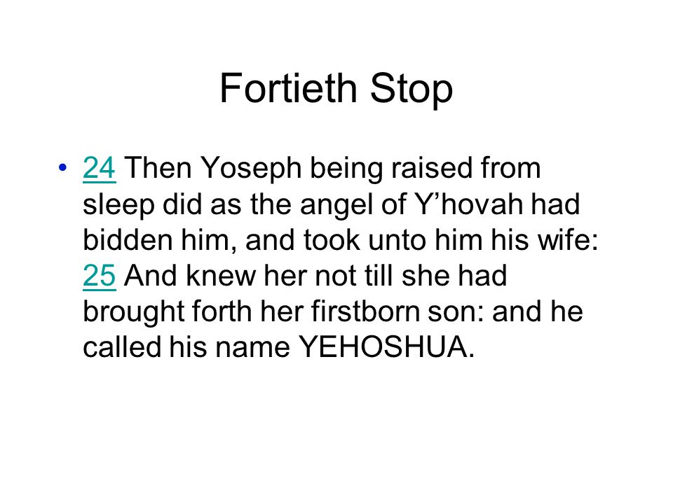 Fortieth Stop 24 Then Yoseph being raised from sleep did as the angel of Y'hovah had bidden him, and took unto him his wife: 25 And knew her not till she had brought forth her firstborn son: and he called his name YEHOSHUA.24 25