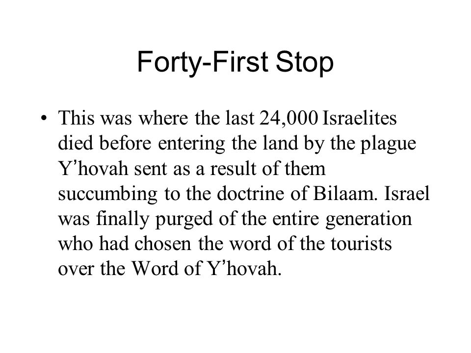 Forty-First Stop This was where the last 24,000 Israelites died before entering the land by the plague Y ' hovah sent as a result of them succumbing to the doctrine of Bilaam.