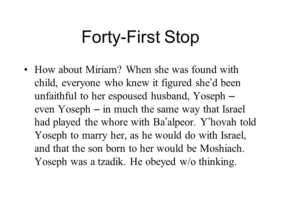 Forty-First Stop How about Miriam? When she was found with child, everyone who knew it figured she ' d been unfaithful to her espoused husband, Yoseph