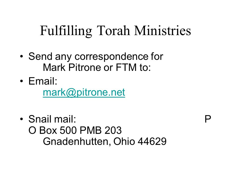 Fulfilling Torah Ministries Send any correspondence for Mark Pitrone or FTM to: Email: mark@pitrone.net mark@pitrone.net Snail mail:P O Box 500 PMB 203 Gnadenhutten, Ohio 44629