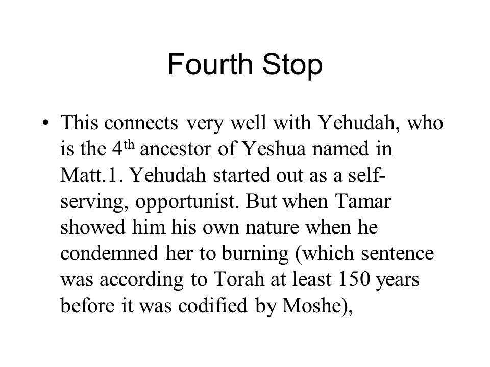 Fourth Stop This connects very well with Yehudah, who is the 4 th ancestor of Yeshua named in Matt.1. Yehudah started out as a self- serving, opportun
