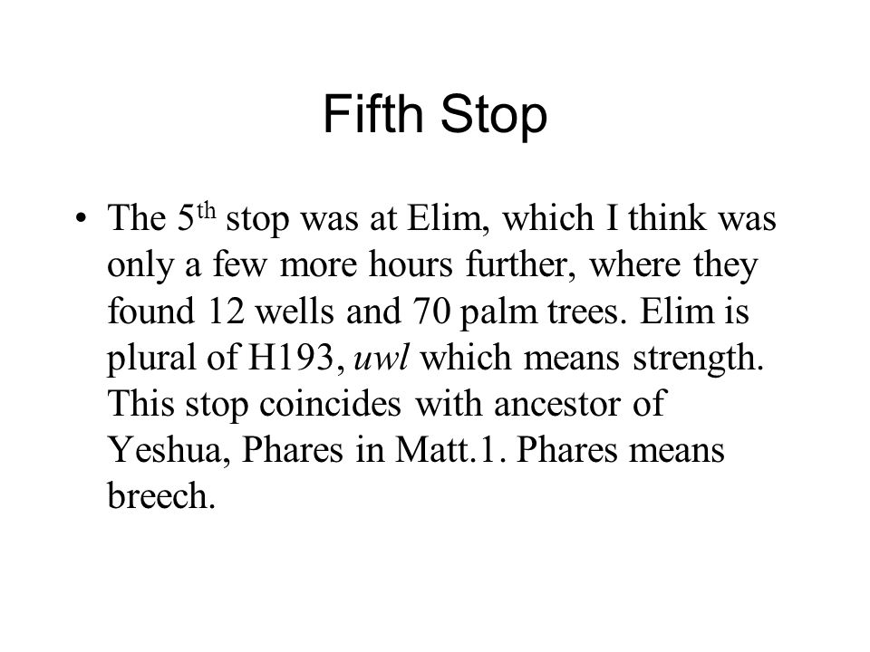 Fifth Stop The 5 th stop was at Elim, which I think was only a few more hours further, where they found 12 wells and 70 palm trees. Elim is plural of