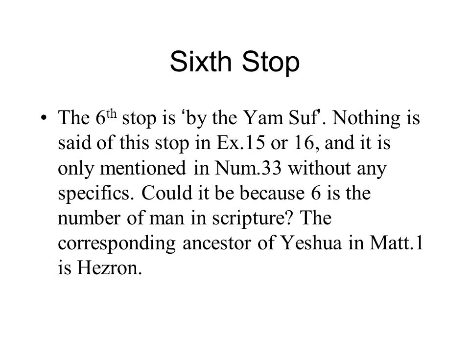 Sixth Stop The 6 th stop is ' by the Yam Suf '. Nothing is said of this stop in Ex.15 or 16, and it is only mentioned in Num.33 without any specifics.