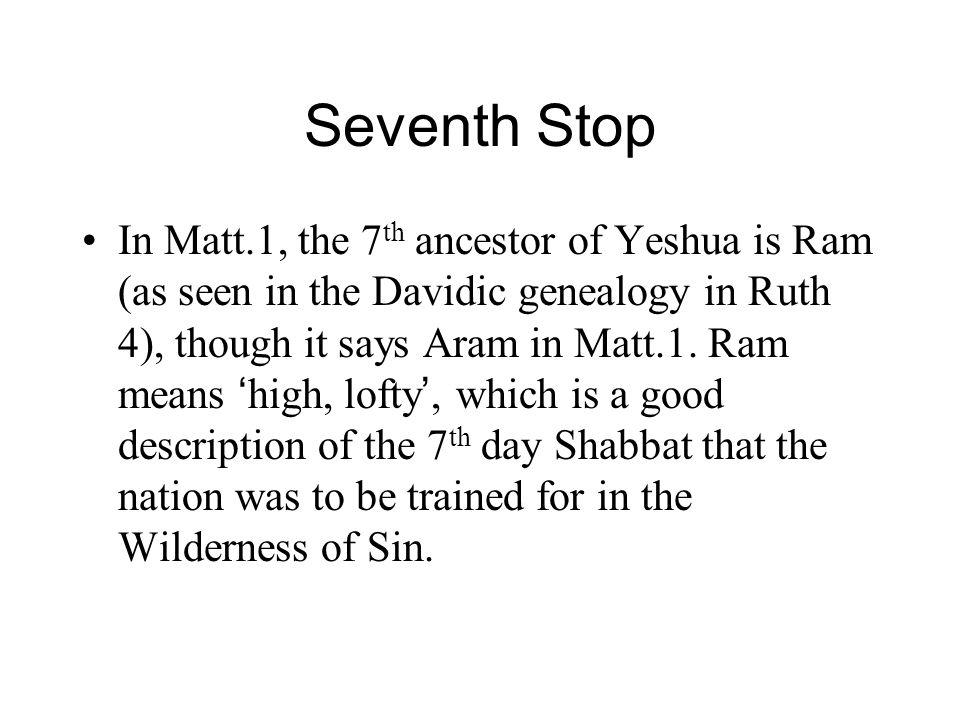 Seventh Stop In Matt.1, the 7 th ancestor of Yeshua is Ram (as seen in the Davidic genealogy in Ruth 4), though it says Aram in Matt.1.