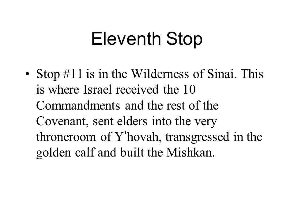 Eleventh Stop Stop #11 is in the Wilderness of Sinai. This is where Israel received the 10 Commandments and the rest of the Covenant, sent elders into