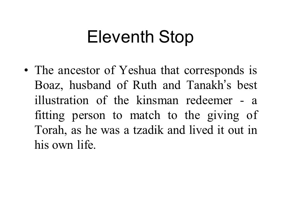 Eleventh Stop The ancestor of Yeshua that corresponds is Boaz, husband of Ruth and Tanakh ' s best illustration of the kinsman redeemer - a fitting person to match to the giving of Torah, as he was a tzadik and lived it out in his own life.