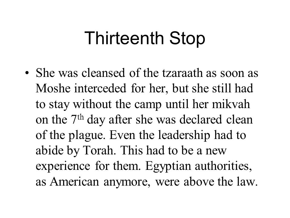 Thirteenth Stop She was cleansed of the tzaraath as soon as Moshe interceded for her, but she still had to stay without the camp until her mikvah on t