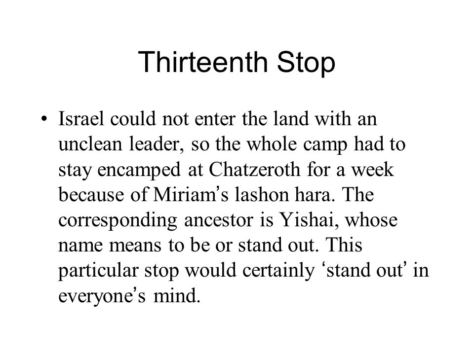 Thirteenth Stop Israel could not enter the land with an unclean leader, so the whole camp had to stay encamped at Chatzeroth for a week because of Miriam ' s lashon hara.
