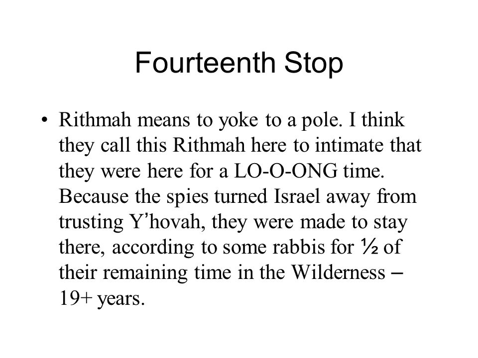 Fourteenth Stop Rithmah means to yoke to a pole. I think they call this Rithmah here to intimate that they were here for a LO-O-ONG time. Because the