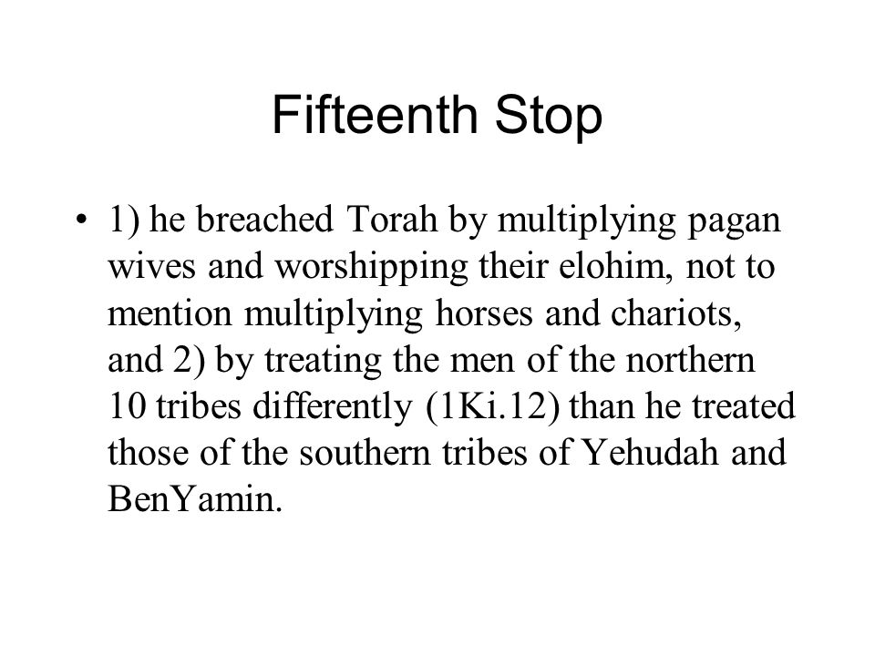 Fifteenth Stop 1) he breached Torah by multiplying pagan wives and worshipping their elohim, not to mention multiplying horses and chariots, and 2) by treating the men of the northern 10 tribes differently (1Ki.12) than he treated those of the southern tribes of Yehudah and BenYamin.