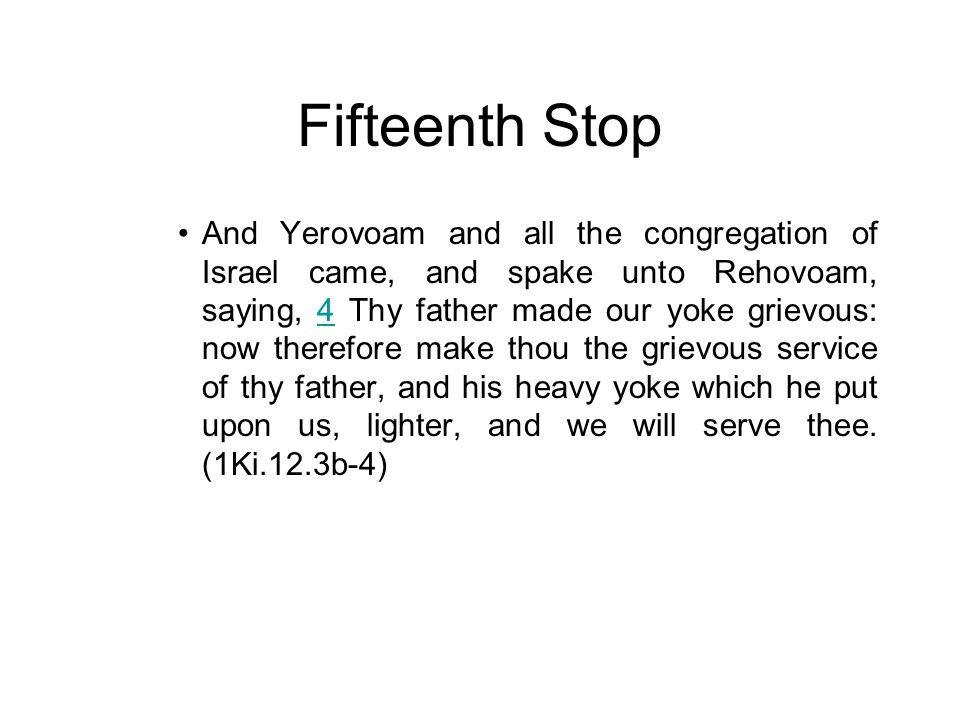 Fifteenth Stop And Yerovoam and all the congregation of Israel came, and spake unto Rehovoam, saying, 4 Thy father made our yoke grievous: now therefo