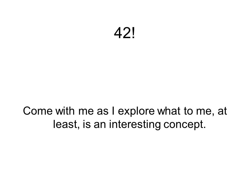 42! Come with me as I explore what to me, at least, is an interesting concept.