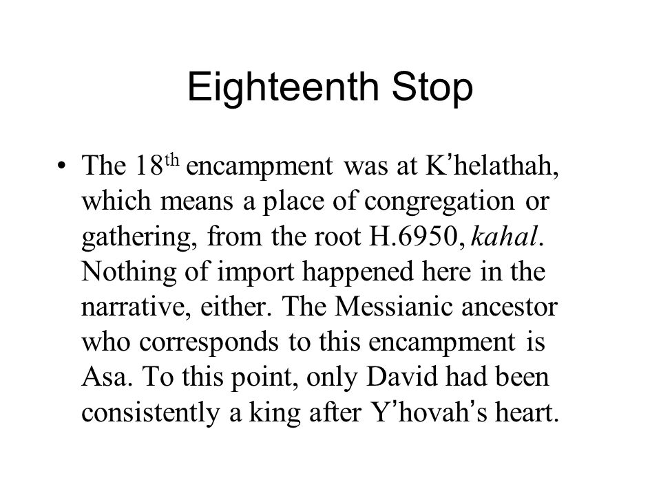 Eighteenth Stop The 18 th encampment was at K ' helathah, which means a place of congregation or gathering, from the root H.6950, kahal.