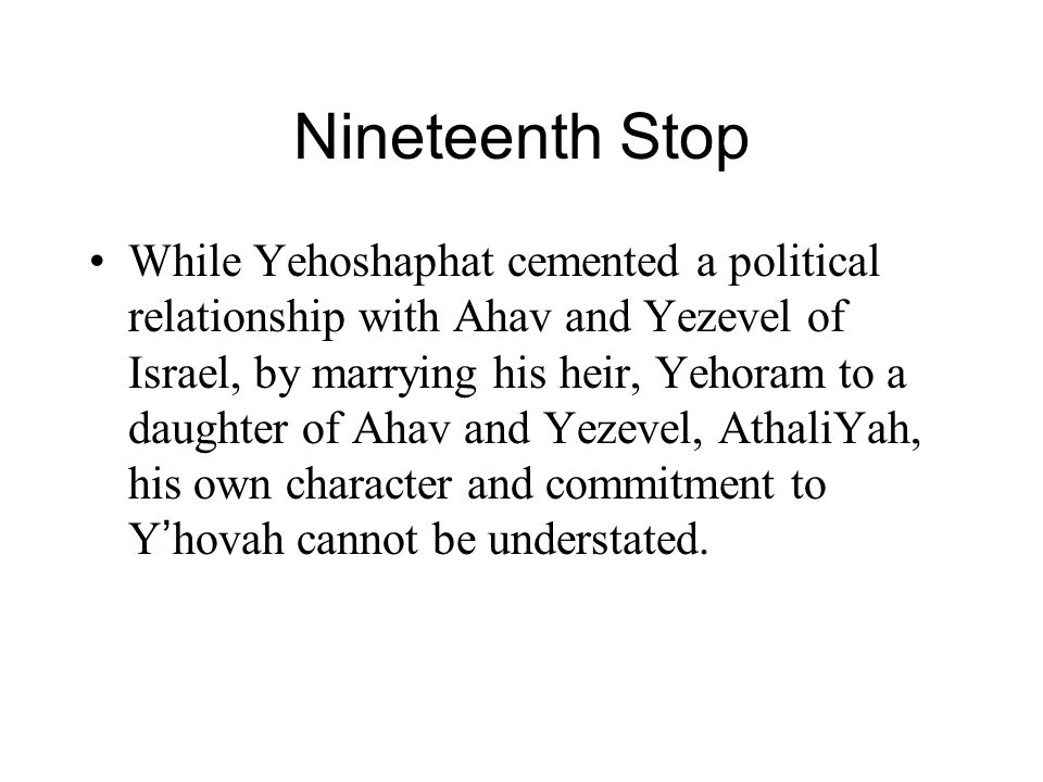 Nineteenth Stop While Yehoshaphat cemented a political relationship with Ahav and Yezevel of Israel, by marrying his heir, Yehoram to a daughter of Ah