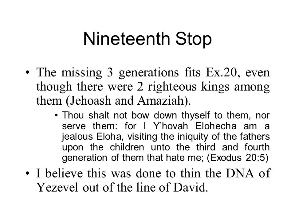 Nineteenth Stop The missing 3 generations fits Ex.20, even though there were 2 righteous kings among them (Jehoash and Amaziah). Thou shalt not bow do