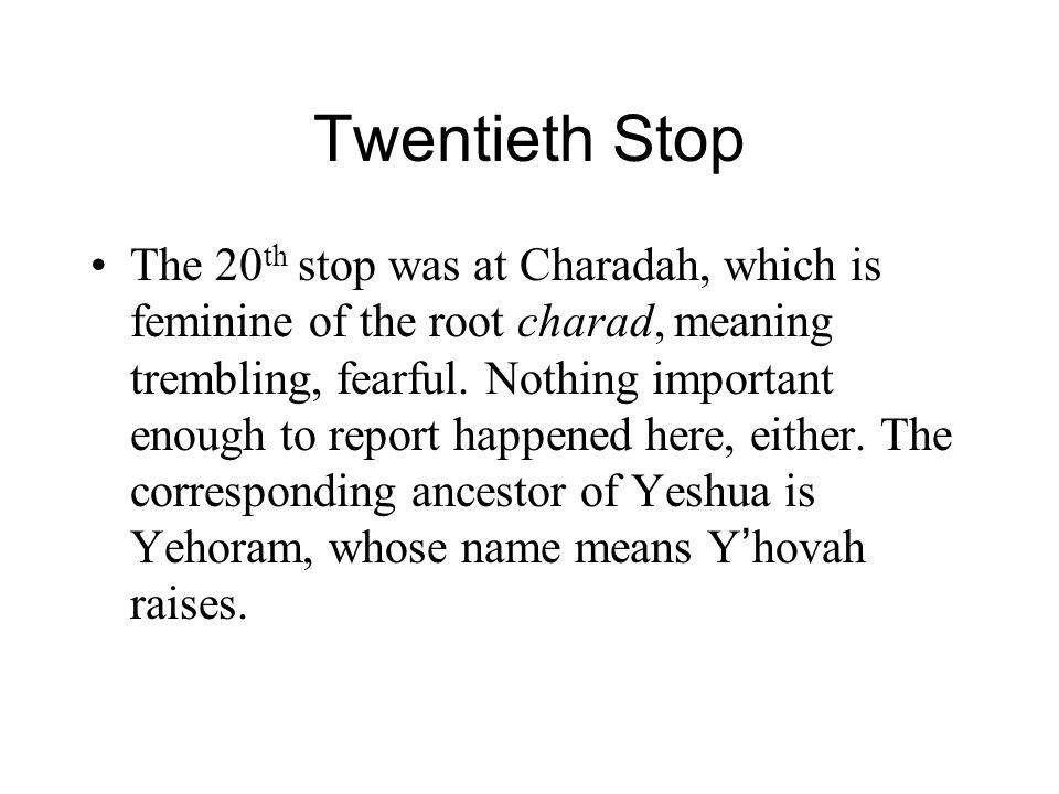 Twentieth Stop The 20 th stop was at Charadah, which is feminine of the root charad, meaning trembling, fearful.