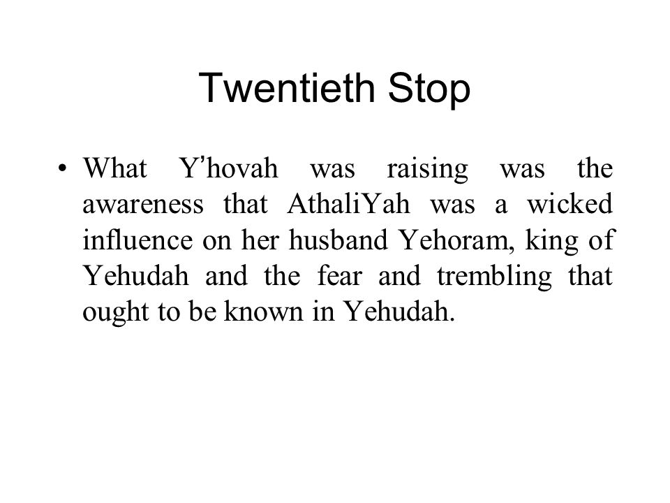 Twentieth Stop What Y ' hovah was raising was the awareness that AthaliYah was a wicked influence on her husband Yehoram, king of Yehudah and the fear and trembling that ought to be known in Yehudah.