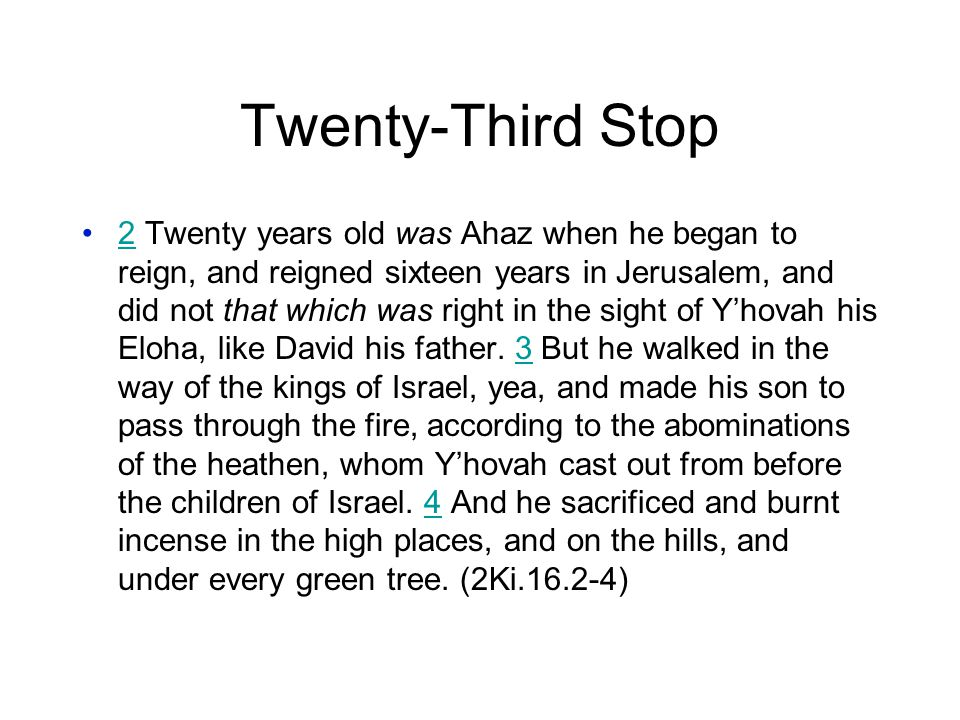 Twenty-Third Stop 2 Twenty years old was Ahaz when he began to reign, and reigned sixteen years in Jerusalem, and did not that which was right in the