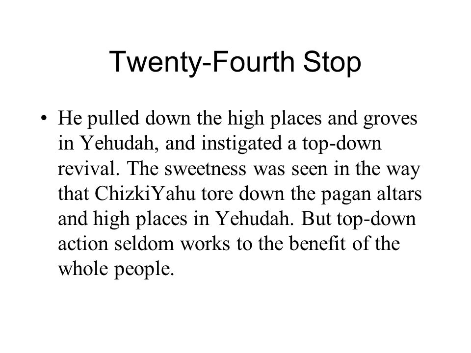Twenty-Fourth Stop He pulled down the high places and groves in Yehudah, and instigated a top-down revival.