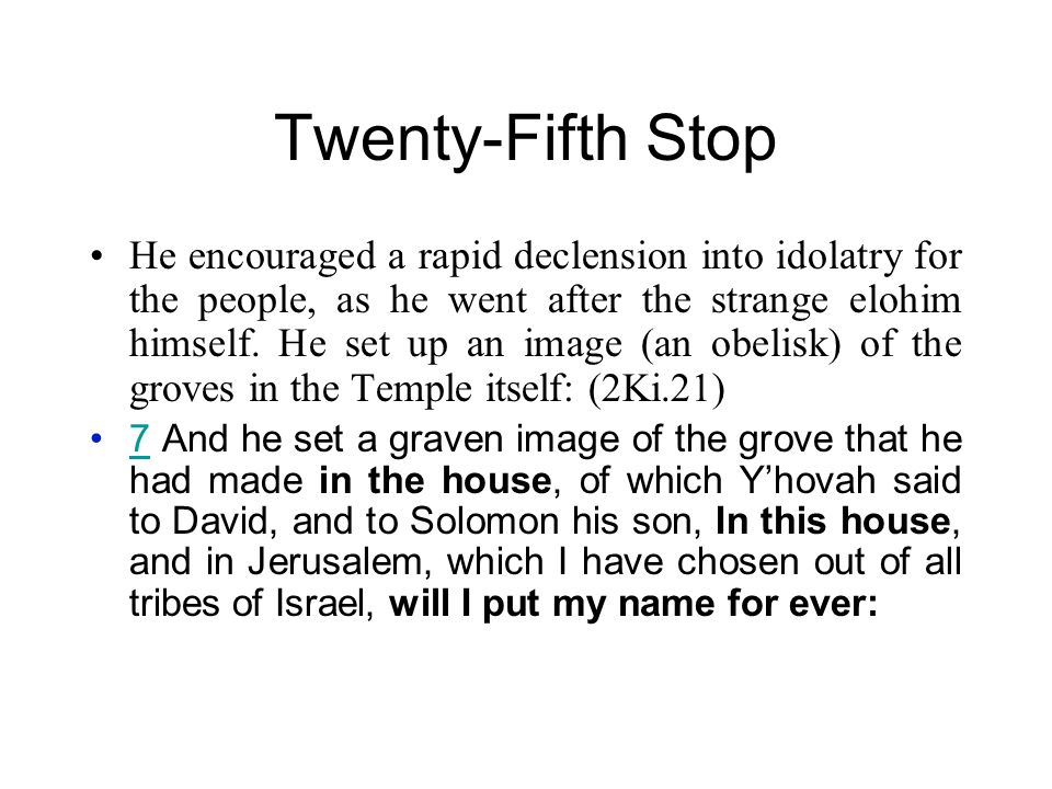 Twenty-Fifth Stop He encouraged a rapid declension into idolatry for the people, as he went after the strange elohim himself.