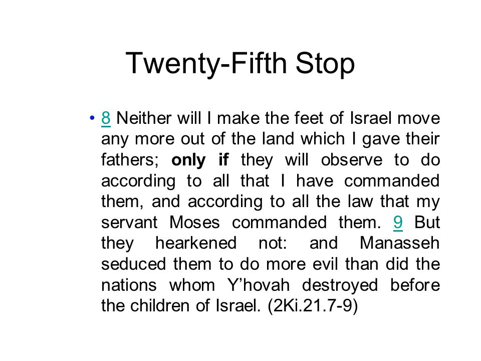 Twenty-Fifth Stop 8 Neither will I make the feet of Israel move any more out of the land which I gave their fathers; only if they will observe to do according to all that I have commanded them, and according to all the law that my servant Moses commanded them.