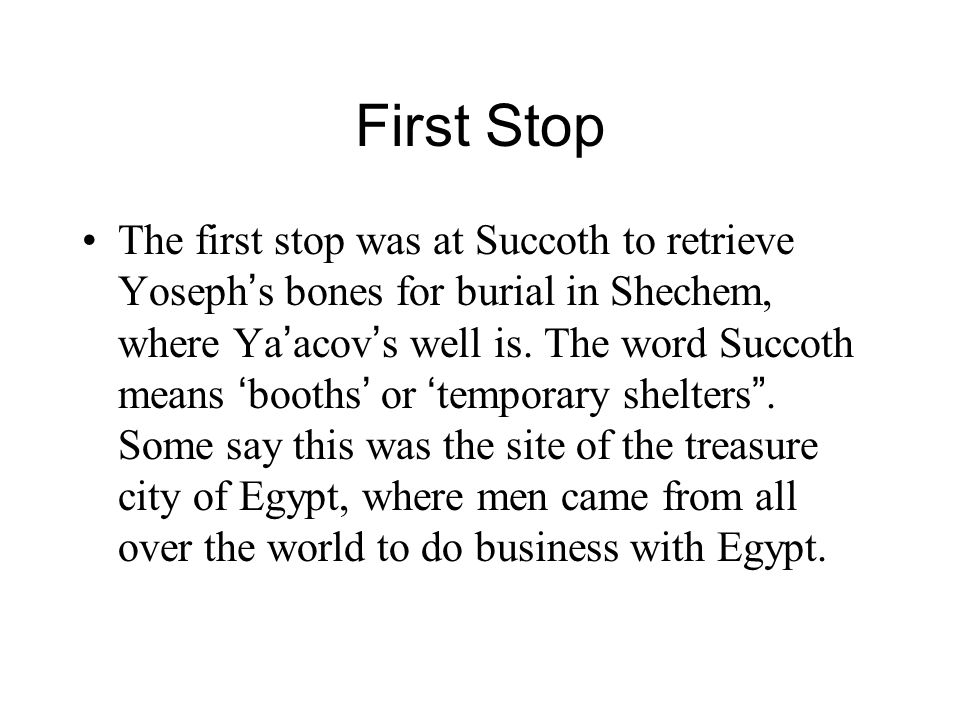 First Stop The first stop was at Succoth to retrieve Yoseph ' s bones for burial in Shechem, where Ya ' acov ' s well is. The word Succoth means ' boo