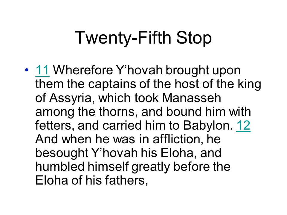 Twenty-Fifth Stop 11 Wherefore Y'hovah brought upon them the captains of the host of the king of Assyria, which took Manasseh among the thorns, and bound him with fetters, and carried him to Babylon.