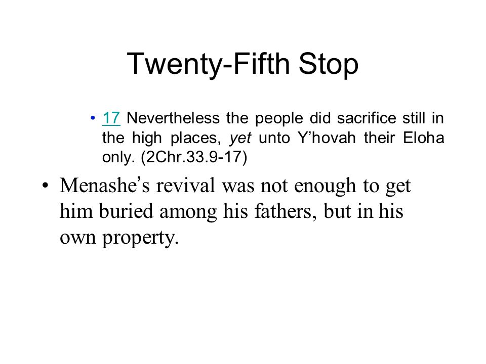 Twenty-Fifth Stop 17 Nevertheless the people did sacrifice still in the high places, yet unto Y'hovah their Eloha only. (2Chr.33.9-17)17 Menashe ' s r